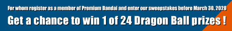 For whom register as a member of Premium Bandai and enter our sweepstakes before March 30, 2020 Get a chance to win 1 of 24 Dragon Ball prizes !